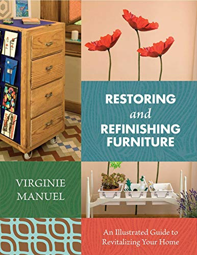 Restoring and Refinishing Furniture: An Illustrated Guide to Revitalizing Your Home: Manuel, ...