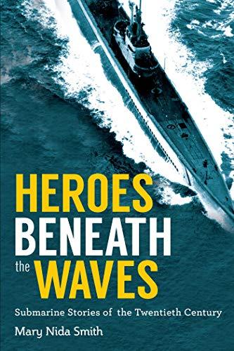 Heroes Beneath the Waves: True Submarine Stories of the Twentieth Century: Smith, Mary Nida
