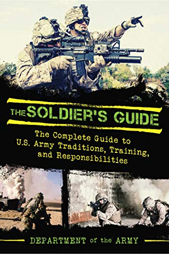 The Soldier's Guide: The Complete Guide to U.S. Army Traditions, Training, Duties, and ...
