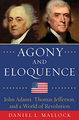 9781634505284: Agony and Eloquence: John Adams, Thomas Jefferson, and a World of Revolution