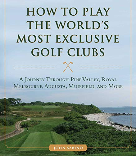 9781634507998: How to Play the World's Most Exclusive Golf Clubs: A Journey through Pine Valley, Royal Melbourne, Augusta, Muirfield, and More