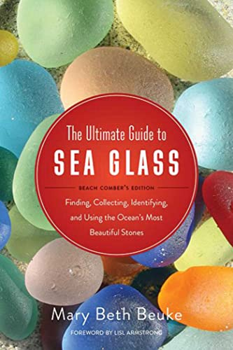 9781634509374: The Ultimate Guide to Sea Glass: Beach Comber's Edition: Finding, Collecting, Identifying, and Using the Ocean's Most Beautiful Stones