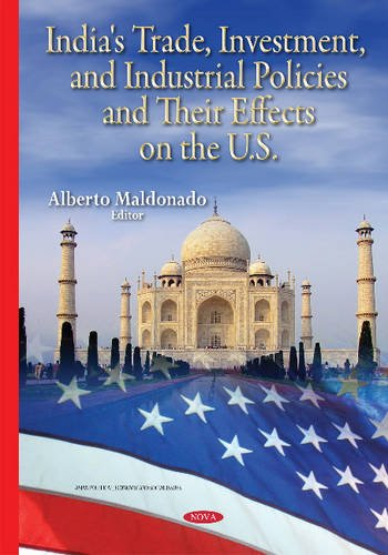 India's Trade, Investment, and Industrial Policies and Their Effects on the U.s.: Maldonado, ...