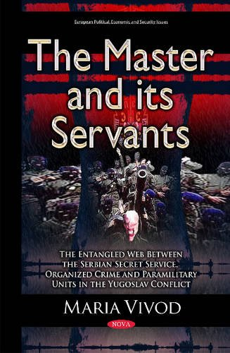 9781634833233: The Master and Its Servants: The Entangled Web Between the Serbian Secret Service, Organized Crime and Paramilitary Units in the Yugoslav Conflict (European Political, Economic, and Security Issues)