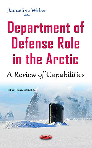 Department of Defense Role in the Arctic: A Review of Capabilities (Defense Security Strategies Se)...