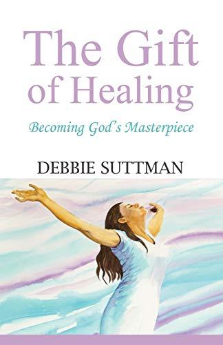 THE GIFT OF HEALING: Becoming God's Masterpiece: Debbie Suttman