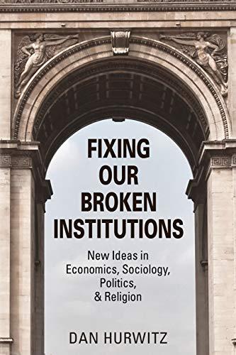 FIXING OUR BROKEN INSTITUTIONS: New Ideas in Economics, Sociology, Politics, & Religion: Dan ...