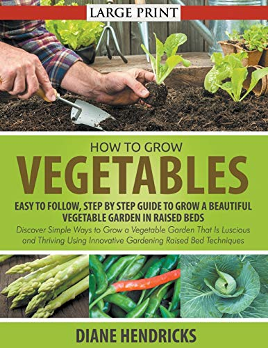 9781635016703: How to Grow Vegetables: Easy To Follow, Step By Step Guide to Grow a Beautiful Vegetable Garden in Raised Beds (LARGE PRINT): Discover Simple Ways to ... Innovative Gardening Raised Bed Techniques
