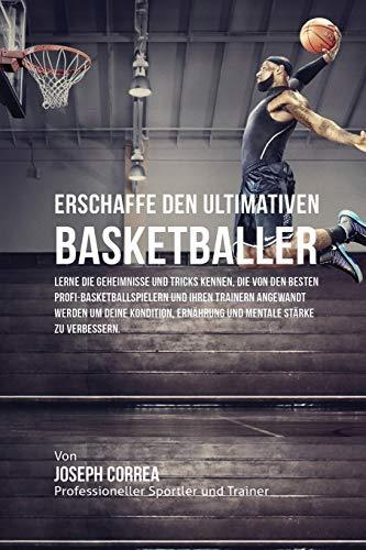 9781635310900: Erschaffe den ultimativen Basketballer: Lerne die Geheimnisse und Tricks kennen, die von den besten Profi-Basketballspielern und ihren Trainern ... Ernährung und mentale Stärke zu verbessern