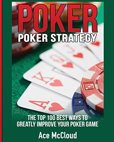 Poker Strategy: The Top 100 Best Ways To Greatly Improve Your Poker Game: Ace McCloud