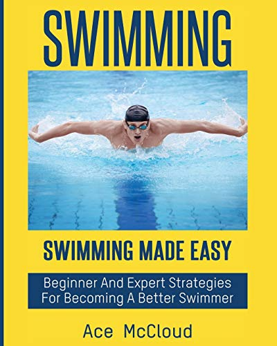 Swimming: Swimming Made Easy: Beginner and Expert Strategies For Becoming A Better Swimmer (...