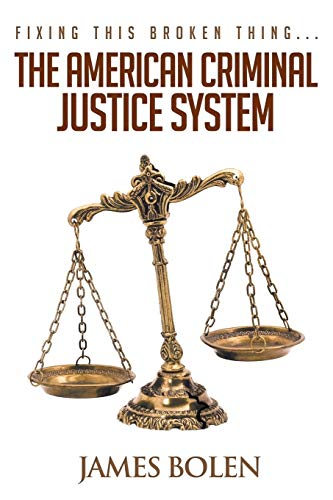 Fixing This Broken Thing.the American Criminal Justice System: Ph D James B Bolen