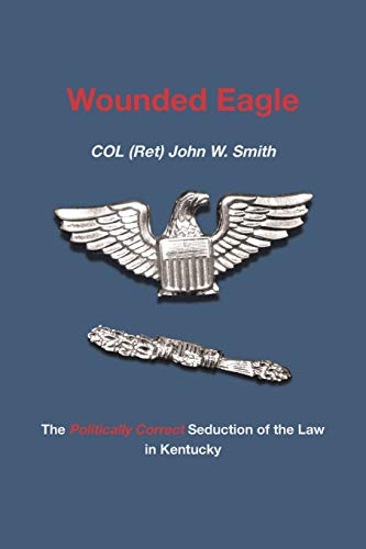 Wounded Eagle: The Politically Correct Seduction of the Law in Kentucky (Paperback): Col (Ret) John...