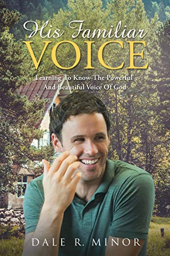 His Familiar Voice: Learning to Know the Powerful and Beautiful Voice of God: Dale R Minor