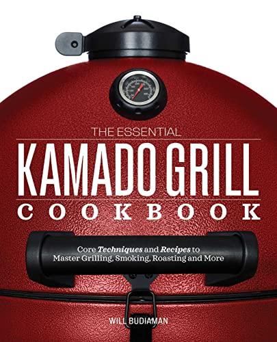 The Essential Kamado Grill Cookbook: Core Techniques: Budiaman, Will