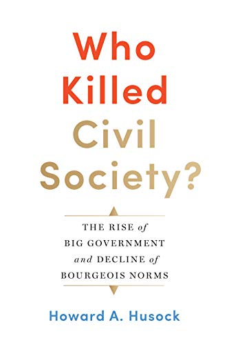 Who Killed Civil Society?: The Rise of: Howard A. Husock