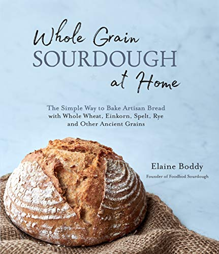 9781645671107: Whole Grain Sourdough at Home: The Simple Way to Bake Artisan Bread With Whole Wheat, Einkorn, Spelt, Rye and Other Ancient Grains