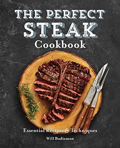 The Perfect Steak Cookbook: Essential Recipes and: Budiaman, Will