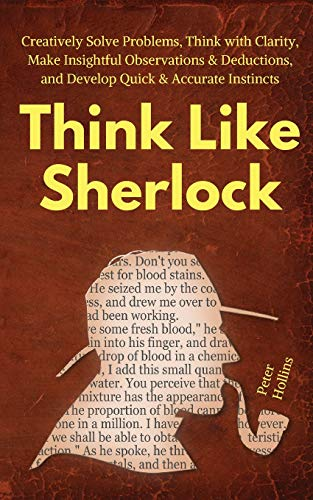 9781647430061: Think Like Sherlock: Creatively Solve Problems, Think with Clarity, Make Insightful Observations & Deductions, and Develop Quick & Accurate Instincts