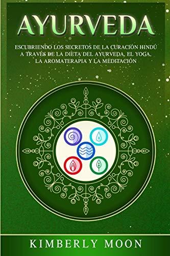9781647484996: Ayurveda: Descubriendo los secretos de la curación hindú a través de la dieta del Ayurveda, el yoga, la aromaterapia y la meditación
