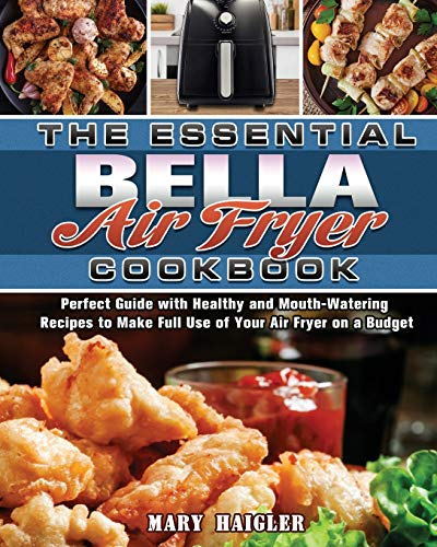 9781649849663: The Essential BELLA AIR FRYER Cookbook: Perfect Guide with Healthy and Mouth-Watering Recipes to Make Full Use of Your Air Fryer on a Budget