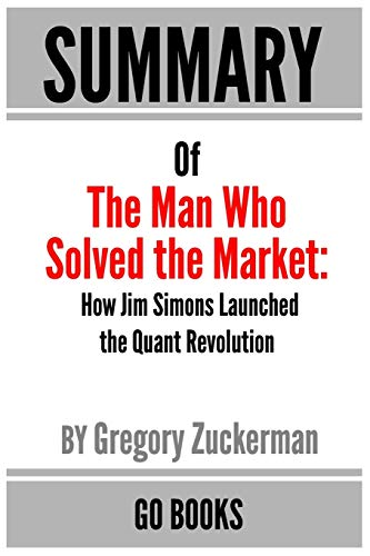 9781653965212: Summary of The Man Who Solved the Market: How Jim Simons Launched the Quant Revolution by: Gregory Zuckerman   a Go BOOKS Summary Guide