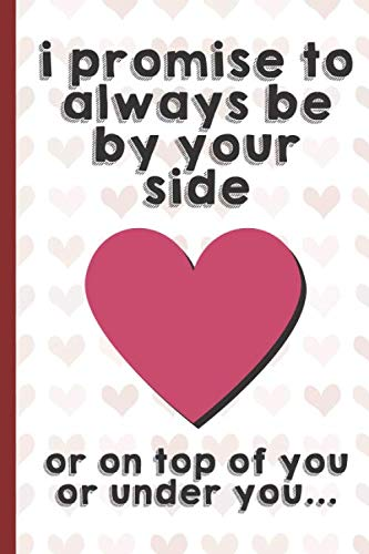 9781656270764: I Promise To Always Be By Your Side Or On Top Of You Or Under You: Funny Valentines Day Cards Notebook and Journal to Show Your Love and Humor. ... Surprise Present for Adults of All Ages.