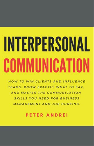 9781656796783: Interpersonal Communication: How to Win Clients and Influence Teams: Know exactly what to say, gain communication skills, and master the people skills you need for business management and job hunting.