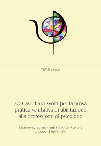 9781661209834: 50 Casi clinici svolti per l'esame di Stato di abilitazione alla professione di psicologo: Assessment, ragionamenti clinici e interventi psicologici nell'adulto