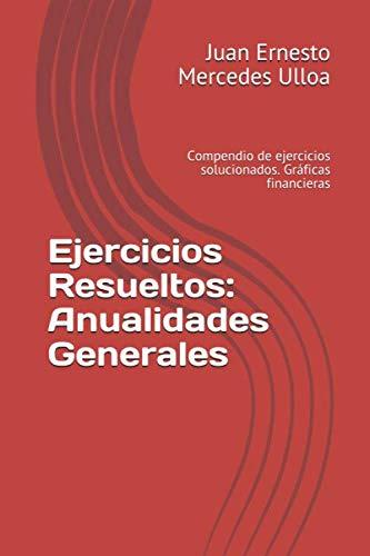Ejercicios Resueltos: Anualidades Generales: Compendio de ejercicios: Mercedes Ulloa, Juan
