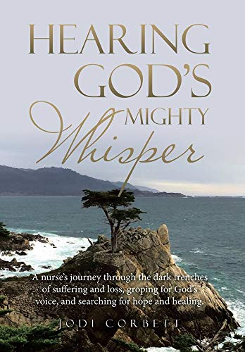 9781664201347: Hearing God's Mighty Whisper: A Nurse's Journey Through the Dark Trenches of Suffering and Loss, Groping for God's Voice, and Searching for Hope and Healing.