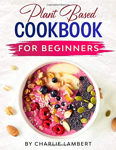 9781670655233: Plant Based Cookbook for Beginners: The 28 Day Plant Based Meal Plan to Kickstart Your Healthy Eating, Energize Your Body, and Help You Feel Your Best Including 101+ Easy and Delicious Recipes