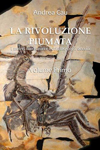 9781674701448: LA RIVOLUZIONE PIUMATA - VOLUME PRIMO: I nuovi dinosauri e l'origine degli uccelli