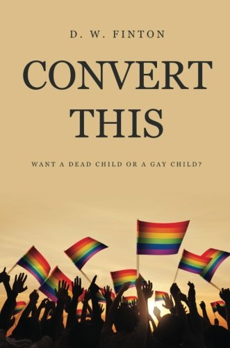 Convert This: Want A Dead Child Or A Gay Child?: Finton, D. W.