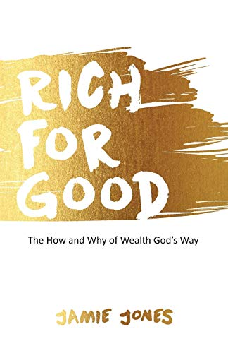 Rich for Good: The How and Why of Wealth God's Way: Jones, Jamie