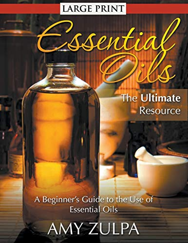 Essential Oils - The Ultimate Resource (LARGE PRINT): A Beginner's Guide to the Use of ...
