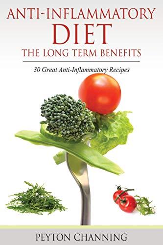 Anti-Inflammatory Diet: The Long Term Benefits: 30 Great Anti-Inflammatory Recipes: Channing, ...
