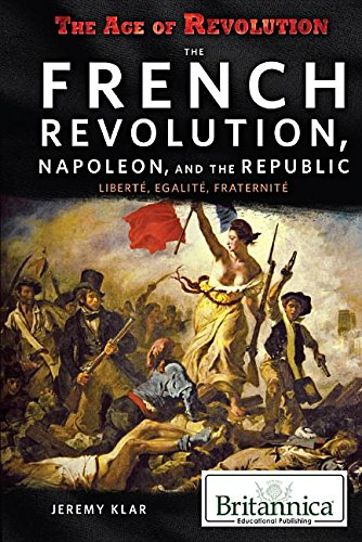 The French Revolution, Napoleon, and the Republic: Libertae, Aegalitae, Fraternitae (Age of ...