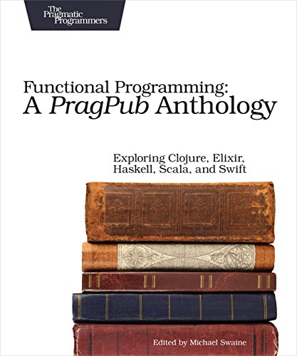 Functional Programming: A PragPub Anthology: Exploring Clojure,: Swaine, Michael