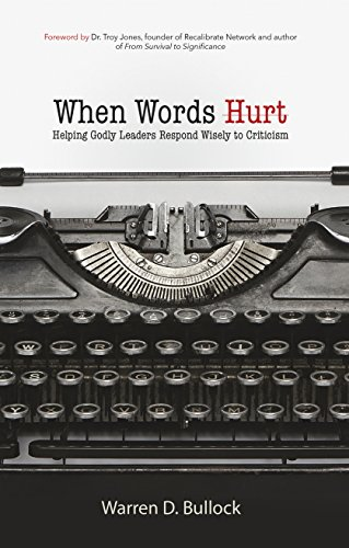 When Words Hurt: Helping Godly Leaders Respond Wisely to Criticism: Warren Bullock