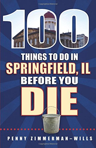 100 Things to Do in Springfield, IL Before You Die (100 Things to Do Before You Die): Penny ...