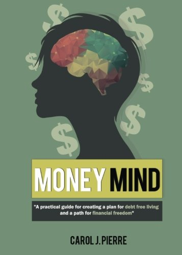 Money Mind: A practical guide for creating a plan for debt free living and a path for financial ...