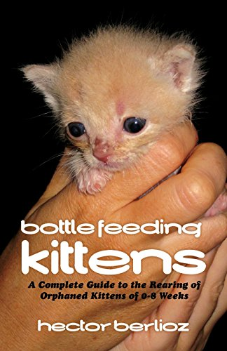 9781681225548: Bottle Feeding Kittens: A Complete Guide to the Rearing of Orphaned Kittens of 0-8 Weeks