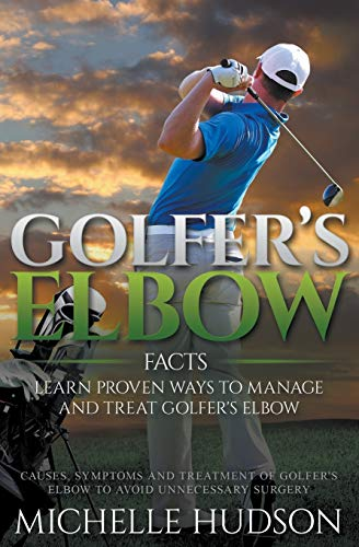 Golfer's Elbow Facts: Learn Proven Ways to Manage and Treat Golfer's Elbow: Causes, ...