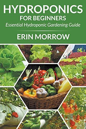 Hydroponics For Beginners: Essential Hydroponic Gardening Guide: Morrow, Erin