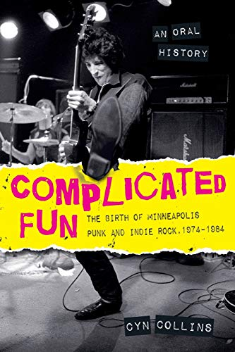 Complicated Fun: The Birth Of Minneapolis Punk And Indie Rock 1974-1984: An Oral History