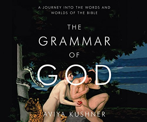 The Grammar of God: A Journey Into the Words and Worlds of the Bible: Aviya Kushner