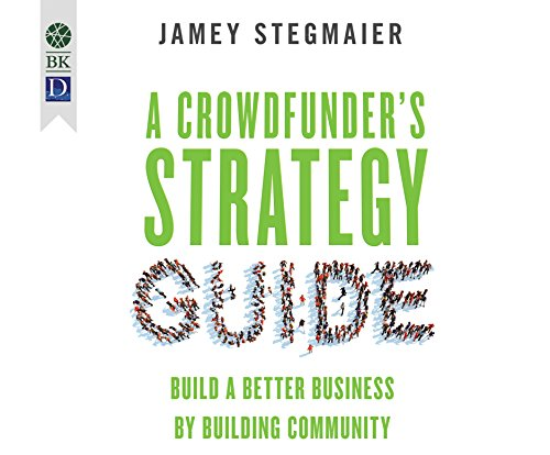A Crowdfunder's Strategy Guide: Build a Better Business by Building Community: Jamey Stagmaier