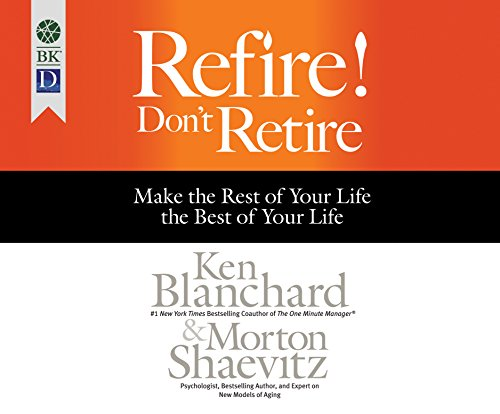Refire! Don't Retire: Make the Rest of Your Life the Best of Your Life: Ken Blanchard; Morton ...
