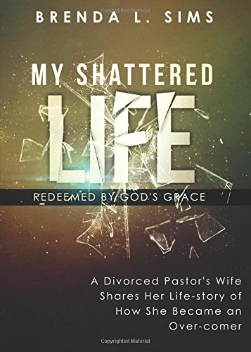 9781681423272: My Shattered Life, Redeemed by God's Grace: A Divorced Pastor's Wife Shares Her Life-Story Of How She Became An Over-Comer